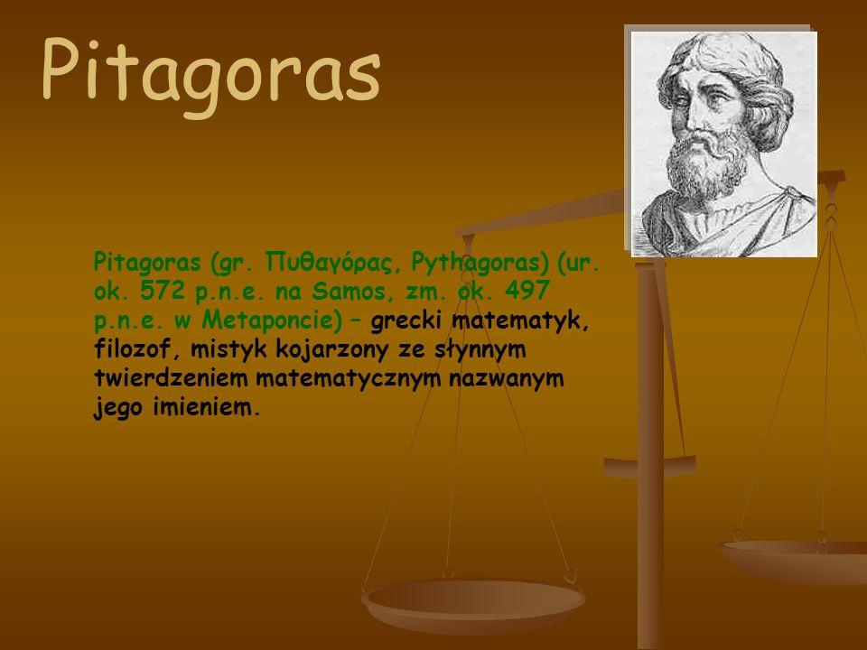 Pitagoras (gr. Πυθαγόρας, Pythagoras) (ur. ok. 572 p.n.e. na Samos, zm. ok. 497 p.n.e. w Metaponcie) – grecki matematyk, filozof, mistyk kojarzony ze