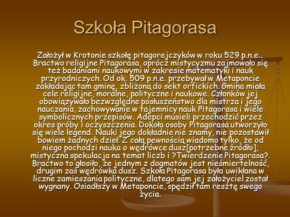 Szkoła Pitagorasa Założył w Krotonie szkołę pitagorejczyków w roku 529 p.n.e.. Bractwo religijne Pitagorasa, oprócz mistycyzmu zajmowało się też badan