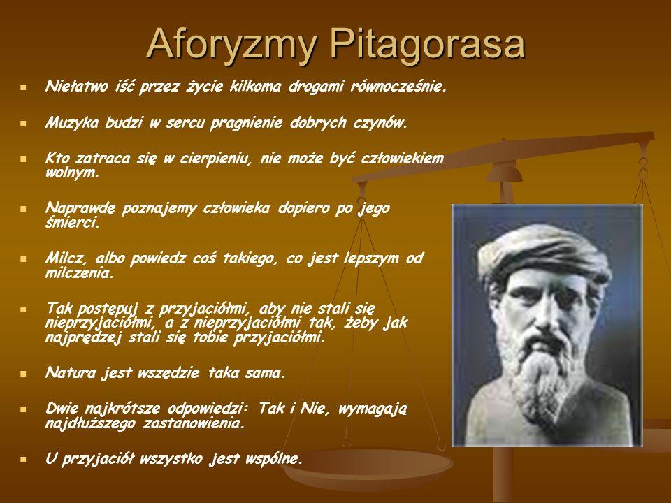 Aforyzmy Pitagorasa Niełatwo iść przez życie kilkoma drogami równocześnie. Muzyka budzi w sercu pragnienie dobrych czynów. Kto zatraca się w cierpieni