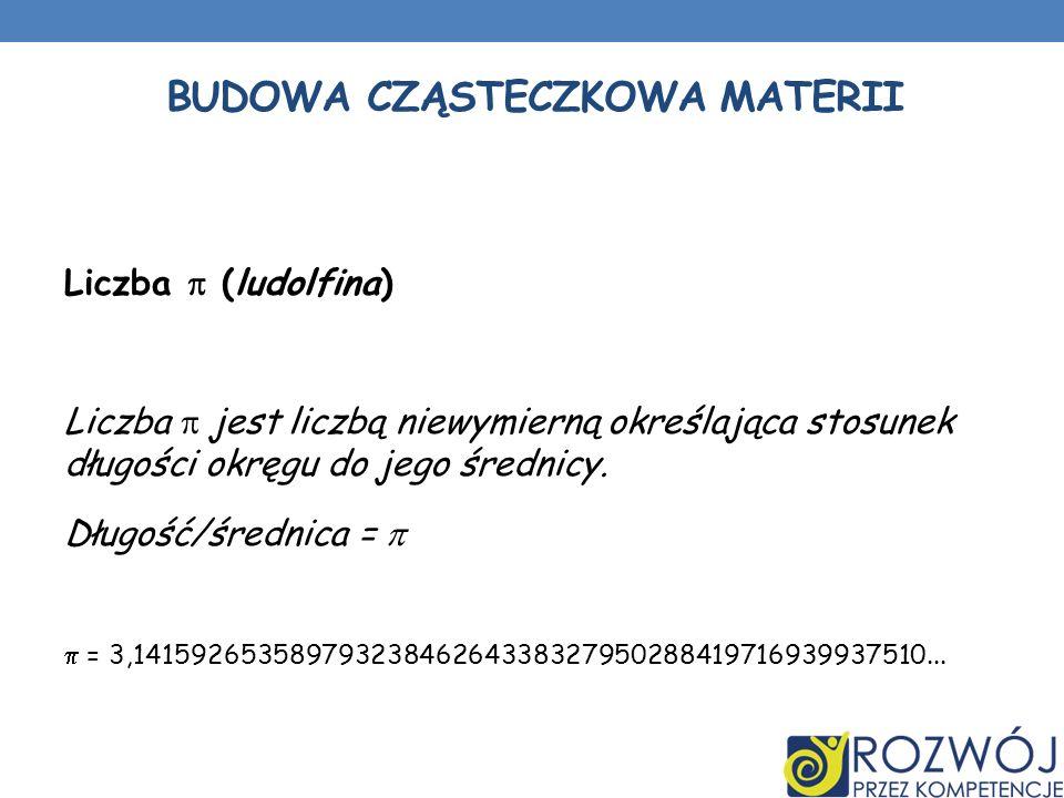 BUDOWA CZĄSTECZKOWA MATERII Liczba (ludolfina) Liczba jest liczbą niewymierną określająca stosunek długości okręgu do jego średnicy. Długość/średnica