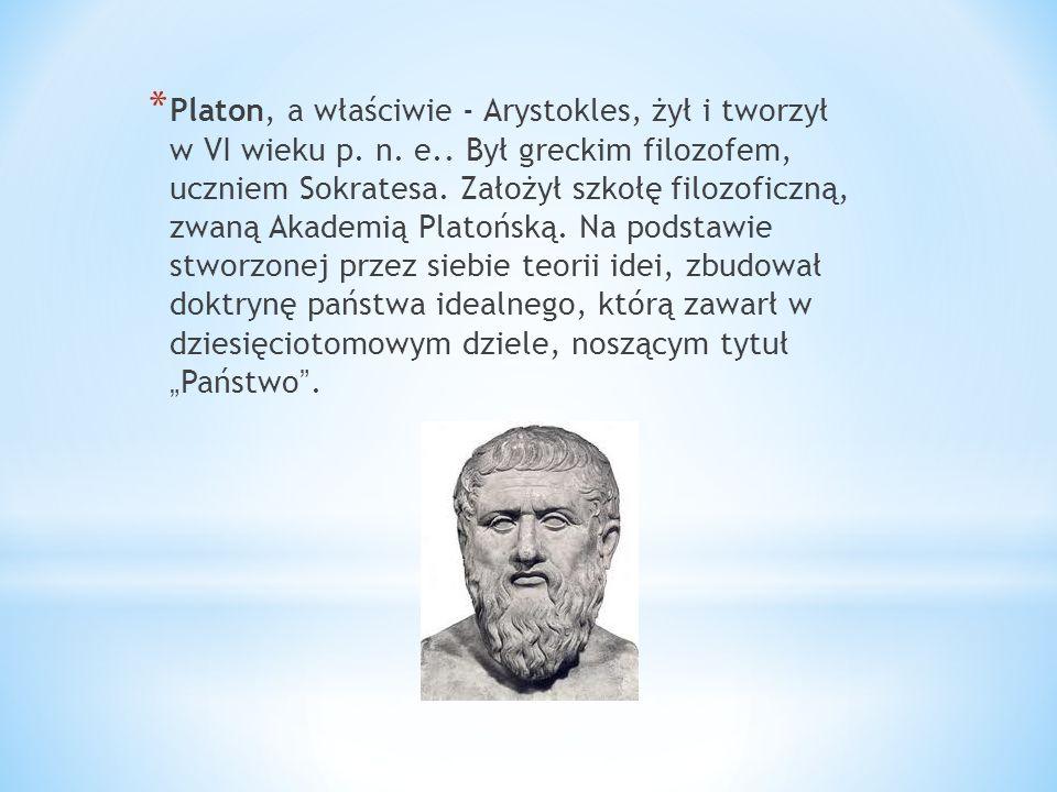 * Platon, a właściwie - Arystokles, żył i tworzył w VI wieku p. n. e.. Był greckim filozofem, uczniem Sokratesa. Założył szkołę filozoficzną, zwaną Ak