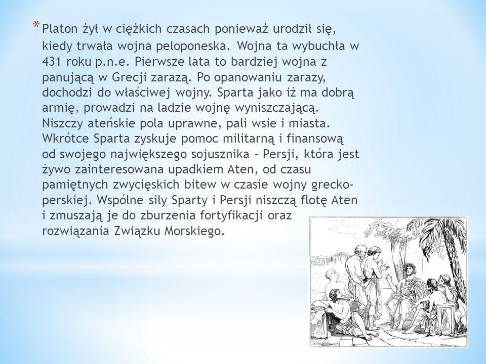 * Platon żył w ciężkich czasach ponieważ urodził się, kiedy trwała wojna peloponeska. Wojna ta wybuchła w 431 roku p.n.e. Pierwsze lata to bardziej wo