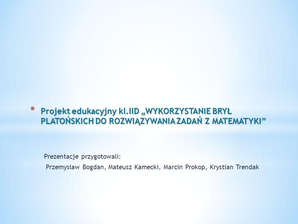 * Projekt edukacyjny kl.IID WYKORZYSTANIE BRYŁ PLATOŃSKICH DO ROZWIĄZYWANIA ZADAŃ Z MATEMATYKI Prezentacje przygotowali: Przemysław Bogdan, Mateusz Ka
