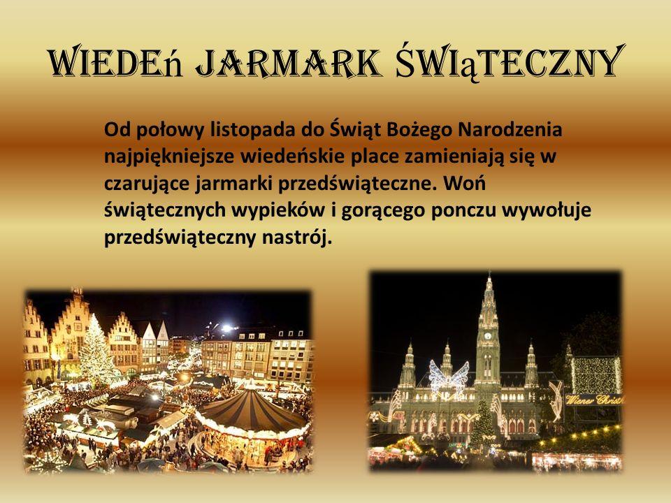 Wiede ń Jarmark Ś wi ą teczny Od połowy listopada do Świąt Bożego Narodzenia najpiękniejsze wiedeńskie place zamieniają się w czarujące jarmarki przed