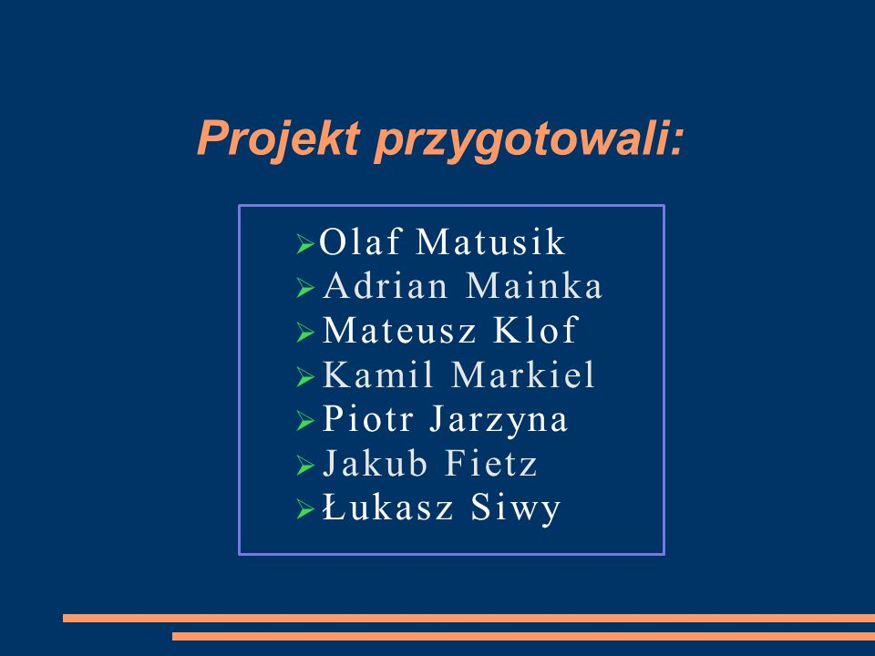 Projekt przygotowali: Olaf Matusik Adrian Mainka Mateusz Klof Kamil Markiel Piotr Jarzyna Jakub Fietz Łukasz Siwy