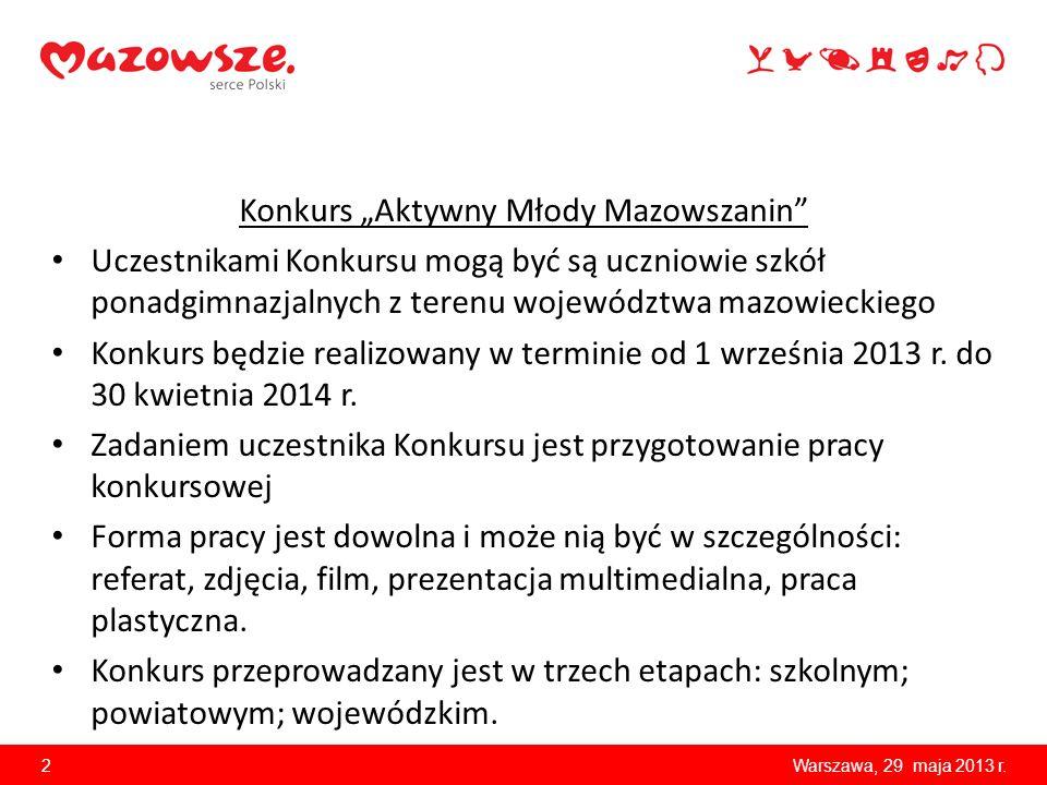 Konkurs Aktywny Młody Mazowszanin Uczestnikami Konkursu mogą być są uczniowie szkół ponadgimnazjalnych z terenu województwa mazowieckiego Konkurs będzie realizowany w terminie od 1 września 2013 r.