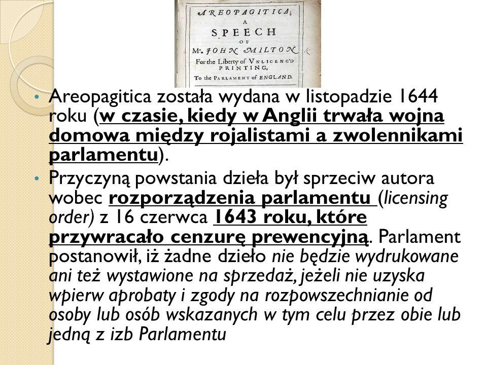 Areopagitica została wydana w listopadzie 1644 roku (w czasie, kiedy w Anglii trwała wojna domowa między rojalistami a zwolennikami parlamentu). Przyc