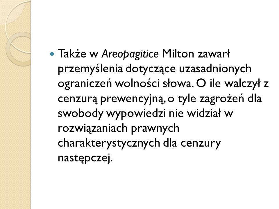 Także w Areopagitice Milton zawarł przemyślenia dotyczące uzasadnionych ograniczeń wolności słowa. O ile walczył z cenzurą prewencyjną, o tyle zagroże