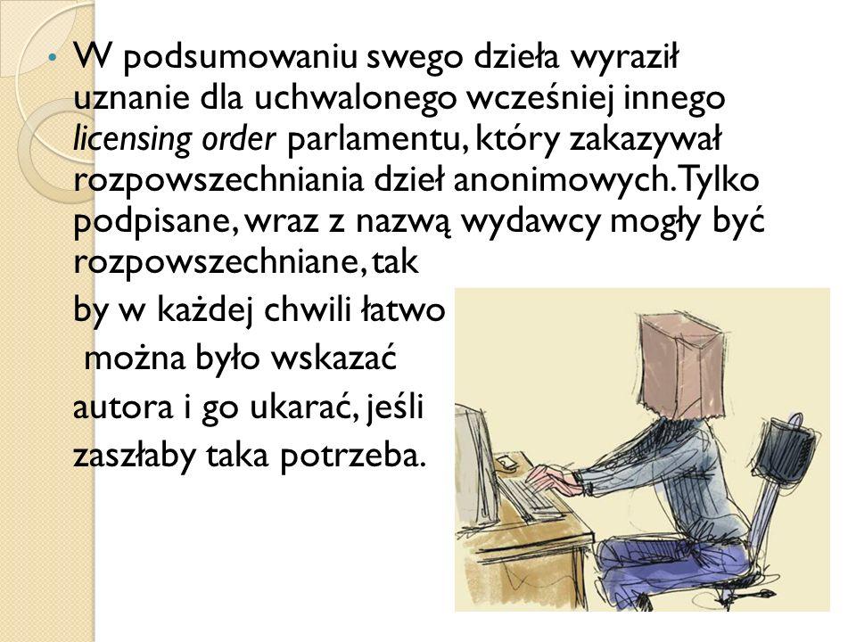 W podsumowaniu swego dzieła wyraził uznanie dla uchwalonego wcześniej innego licensing order parlamentu, który zakazywał rozpowszechniania dzieł anoni