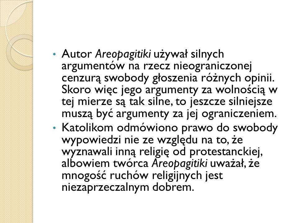 Autor Areopagitiki używał silnych argumentów na rzecz nieograniczonej cenzurą swobody głoszenia różnych opinii. Skoro więc jego argumenty za wolnością