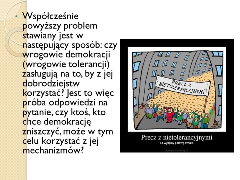 Współcześnie powyższy problem stawiany jest w następujący sposób: czy wrogowie demokracji (wrogowie tolerancji) zasługują na to, by z jej dobrodziejst