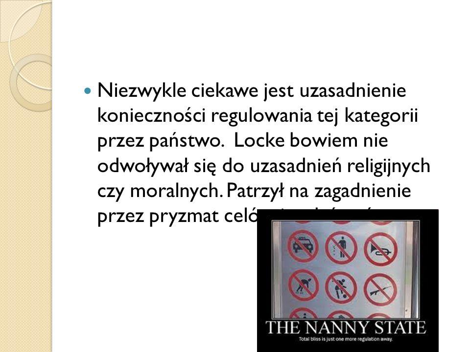 Niezwykle ciekawe jest uzasadnienie konieczności regulowania tej kategorii przez państwo. Locke bowiem nie odwoływał się do uzasadnień religijnych czy