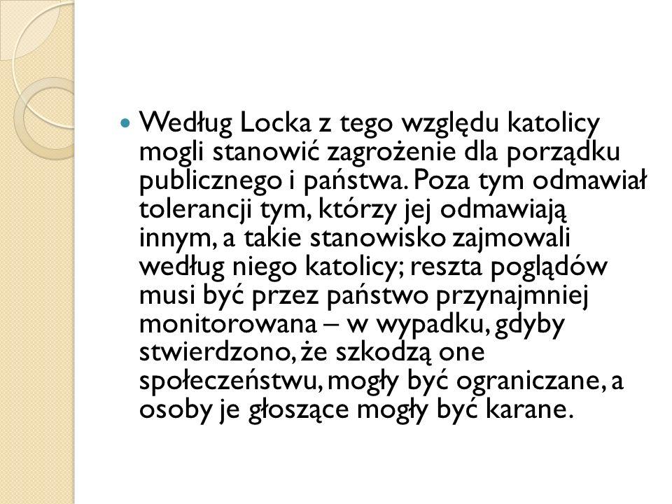 Według Locka z tego względu katolicy mogli stanowić zagrożenie dla porządku publicznego i państwa. Poza tym odmawiał tolerancji tym, którzy jej odmawi