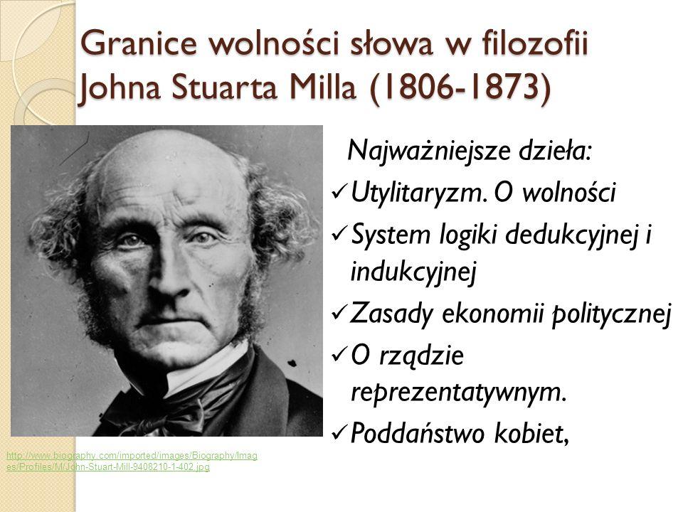 Granice wolności słowa w filozofii Johna Stuarta Milla (1806-1873) Najważniejsze dzieła: Utylitaryzm. O wolności System logiki dedukcyjnej i indukcyjn