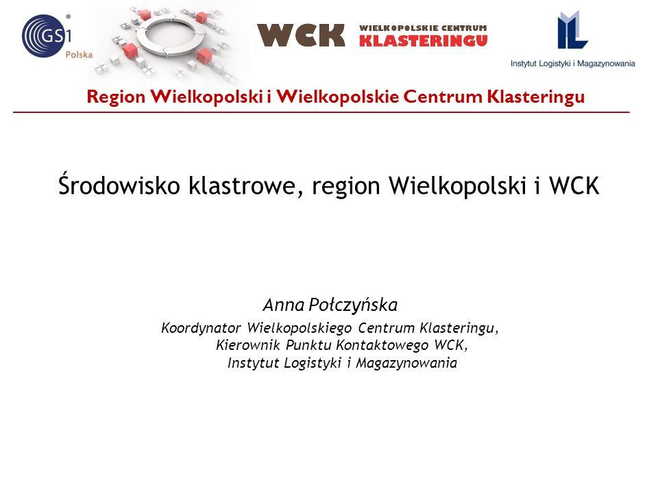 Region Wielkopolski i Wielkopolskie Centrum Klasteringu Środowisko klastrowe, region Wielkopolski i WCK Anna Połczyńska Koordynator Wielkopolskiego Ce