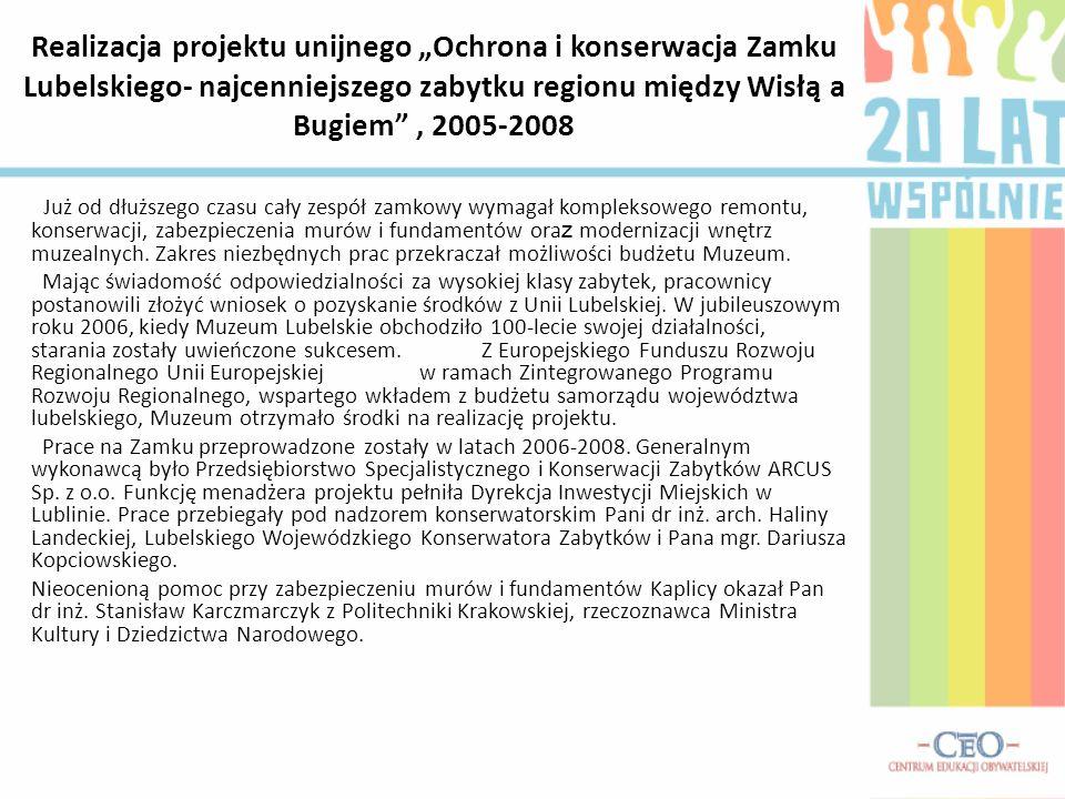 Realizacja projektu unijnego Ochrona i konserwacja Zamku Lubelskiego- najcenniejszego zabytku regionu między Wisłą a Bugiem, 2005-2008 Już od dłuższego czasu cały zespół zamkowy wymagał kompleksowego remontu, konserwacji, zabezpieczenia murów i fundamentów ora z modernizacji wnętrz muzealnych.