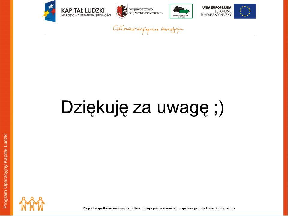 Projekt współfinansowany przez Unię Europejską w ramach Europejskiego Funduszu Społecznego Dziękuję za uwagę ;)