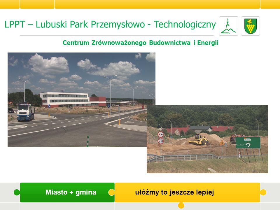 LPPT – Lubuski Park Przemysłowo - Technologiczny Centrum Zrównoważonego Budownictwa i Energii Miasto + gmina ułóżmy to jeszcze lepiej