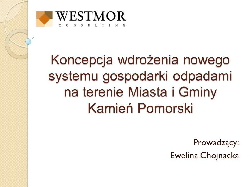 Koncepcja wdrożenia nowego systemu gospodarki odpadami na terenie Miasta i Gminy Kamień Pomorski Prowadzący: Ewelina Chojnacka
