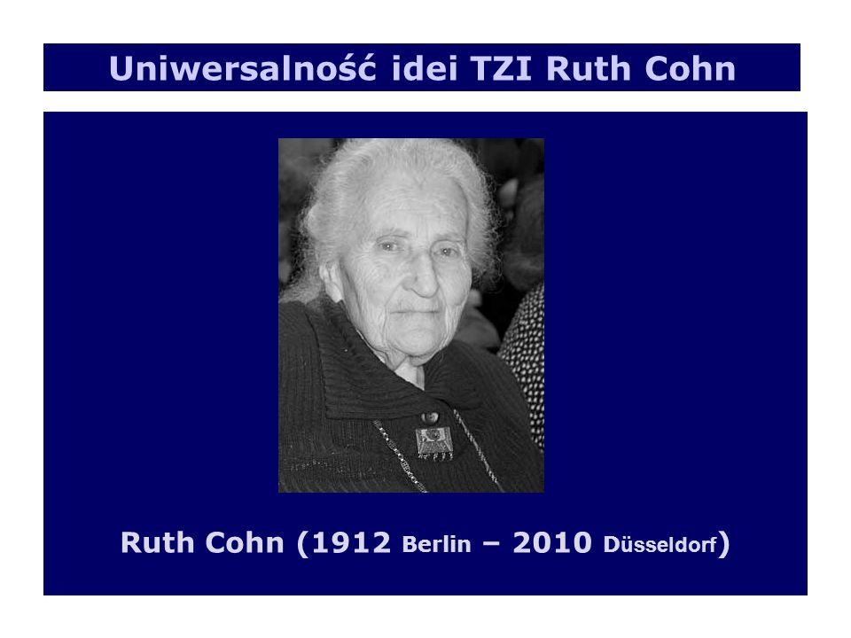 Ruth Cohn (1912 Berlin – 2010 D üsseldorf ) Uniwersalność idei TZI Ruth Cohn
