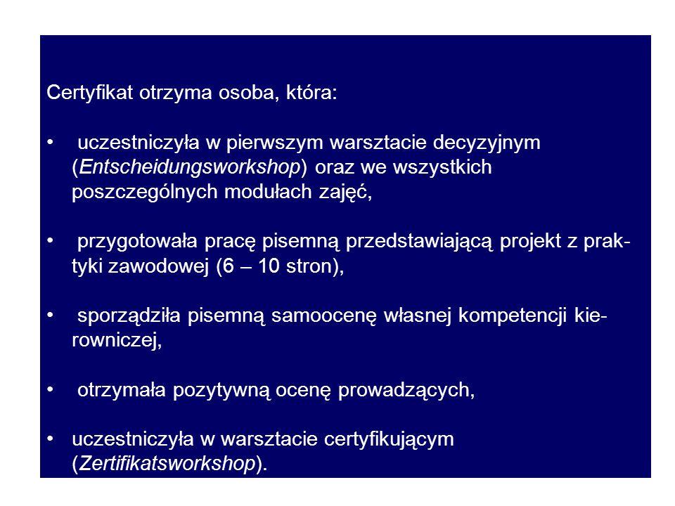 Certyfikat otrzyma osoba, która: uczestniczyła w pierwszym warsztacie decyzyjnym (Entscheidungsworkshop) oraz we wszystkich poszczególnych modułach zajęć, przygotowała pracę pisemną przedstawiającą projekt z prak- tyki zawodowej (6 – 10 stron), sporządziła pisemną samoocenę własnej kompetencji kie- rowniczej, otrzymała pozytywną ocenę prowadzących, uczestniczyła w warsztacie certyfikującym (Zertifikatsworkshop).