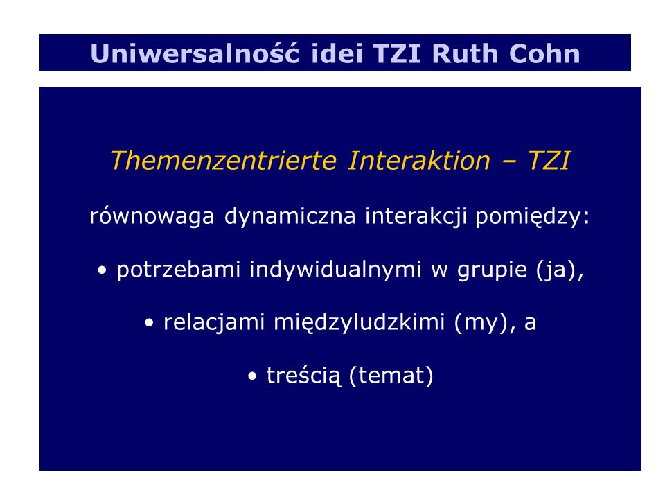 Themenzentrierte Interaktion – TZI równowaga dynamiczna interakcji pomiędzy: potrzebami indywidualnymi w grupie (ja), relacjami międzyludzkimi (my), a treścią (temat) Uniwersalność idei TZI Ruth Cohn