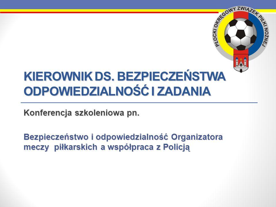 KIEROWNIK DS. BEZPIECZEŃSTWA ODPOWIEDZIALNOŚĆ I ZADANIA Konferencja szkoleniowa pn. Bezpieczeństwo i odpowiedzialność Organizatora meczy piłkarskich a