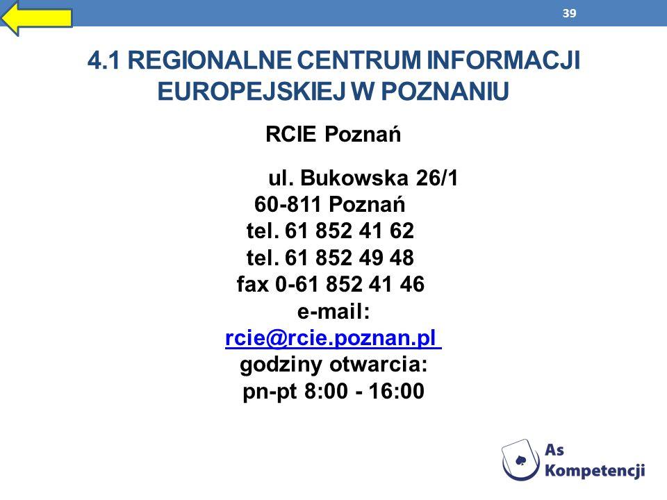 39 4.1 REGIONALNE CENTRUM INFORMACJI EUROPEJSKIEJ W POZNANIU RCIE Poznań ul. Bukowska 26/1 60-811 Poznań tel. 61 852 41 62 tel. 61 852 49 48 fax 0-61