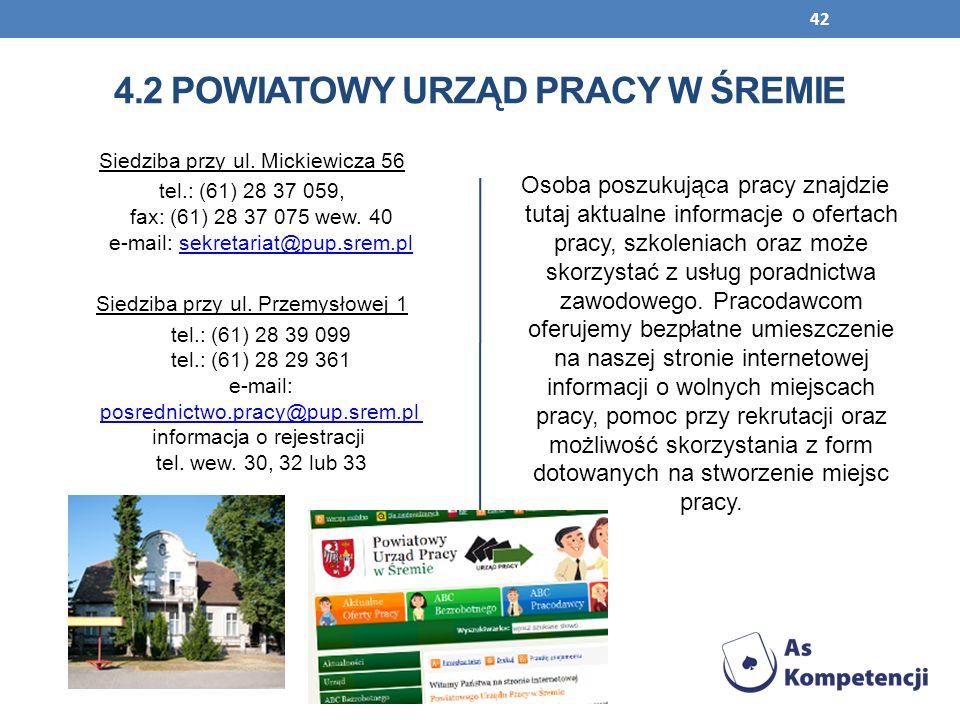 42 4.2 POWIATOWY URZĄD PRACY W ŚREMIE Siedziba przy ul. Mickiewicza 56 tel.: (61) 28 37 059, fax: (61) 28 37 075 wew. 40 e-mail: sekretariat@pup.srem.