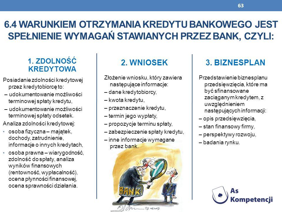 63 1. ZDOLNOŚĆ KREDYTOWA Posiadanie zdolności kredytowej przez kredytobiorcę to: – udokumentowanie możliwości terminowej spłaty kredytu, – udokumentow