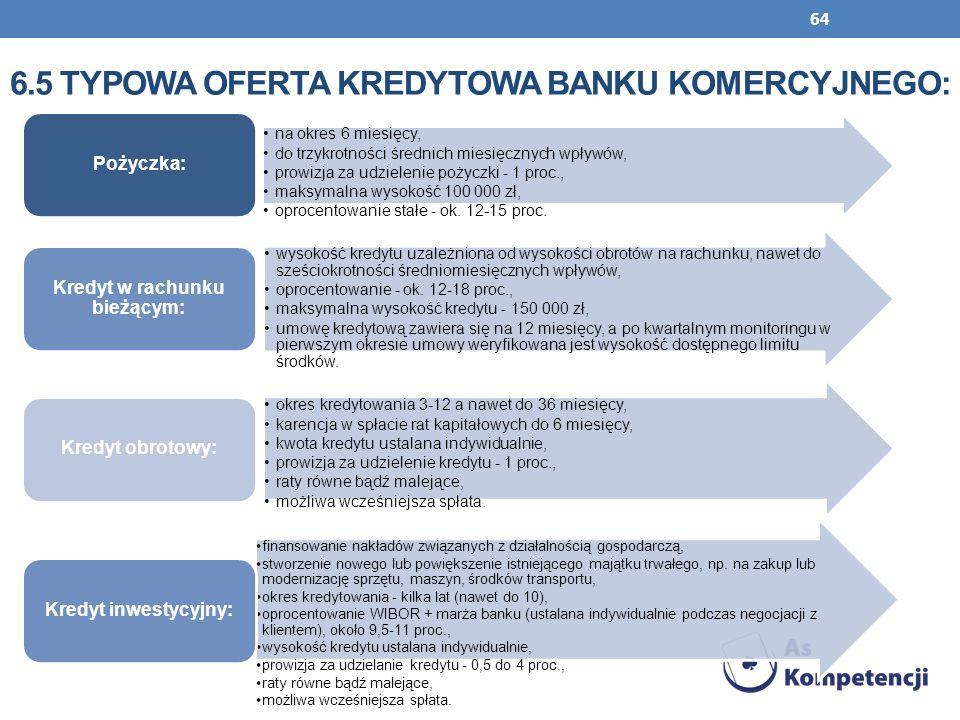 64 6.5 TYPOWA OFERTA KREDYTOWA BANKU KOMERCYJNEGO: na okres 6 miesięcy, do trzykrotności średnich miesięcznych wpływów, prowizja za udzielenie pożyczk