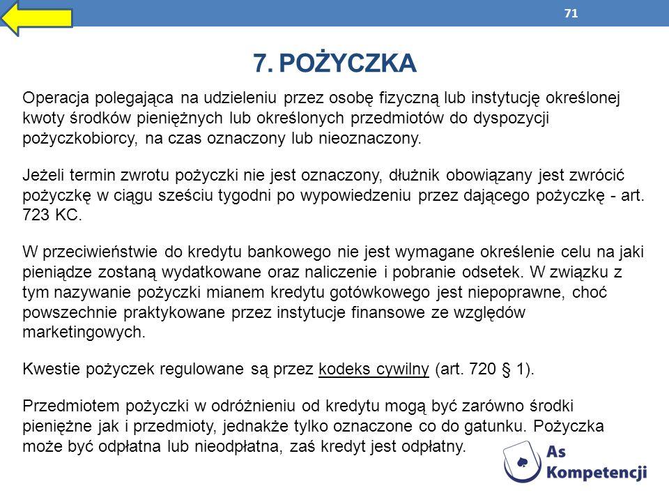 71 7. POŻYCZKA Operacja polegająca na udzieleniu przez osobę fizyczną lub instytucję określonej kwoty środków pieniężnych lub określonych przedmiotów