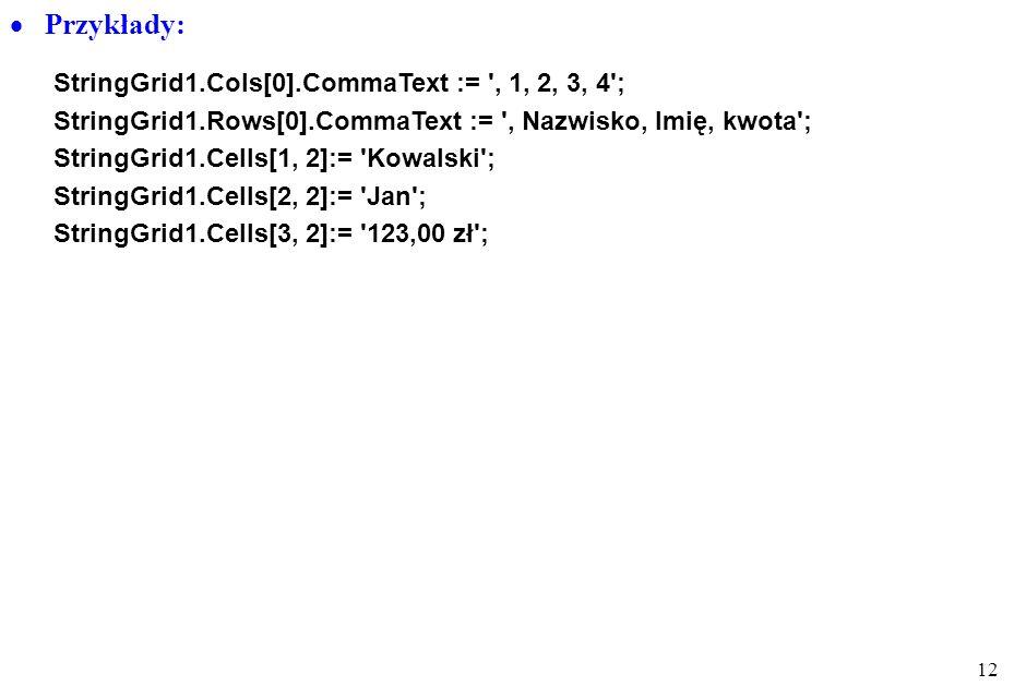 11 Edycja wielowierszowa TStringGrid właściwości: informacja tekstowa zorganizowana w tabelę (wiersze, kolumny) ColCount, RowCount- liczba kolumn i wi