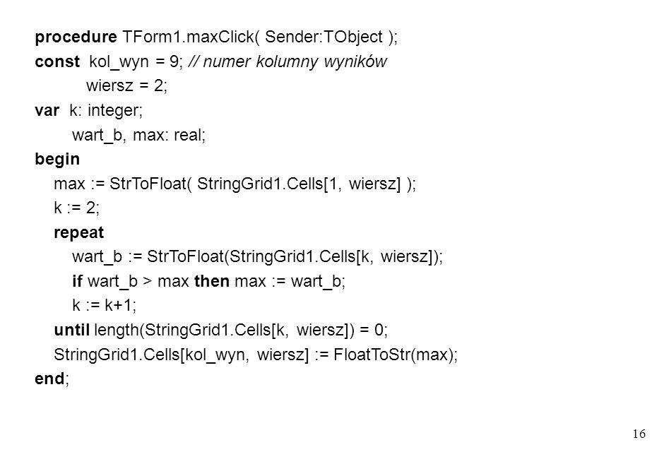 15 procedure TForm1.sumaClick(Sender: TObject); const kol_wyn = 9; // numer kolumny wyników wiersz = 1; var k: integer; suma: real; dana: string; begi