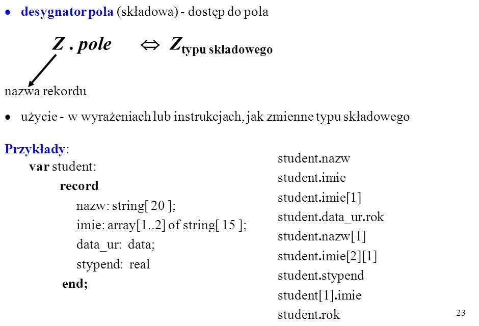 22 Zmienne rekordowe zmienne całościowe - tylko przypisanie - typów tożsamych całościowedesygnator pola (składowa) brak:+ - * / porównania wej/wyj np: