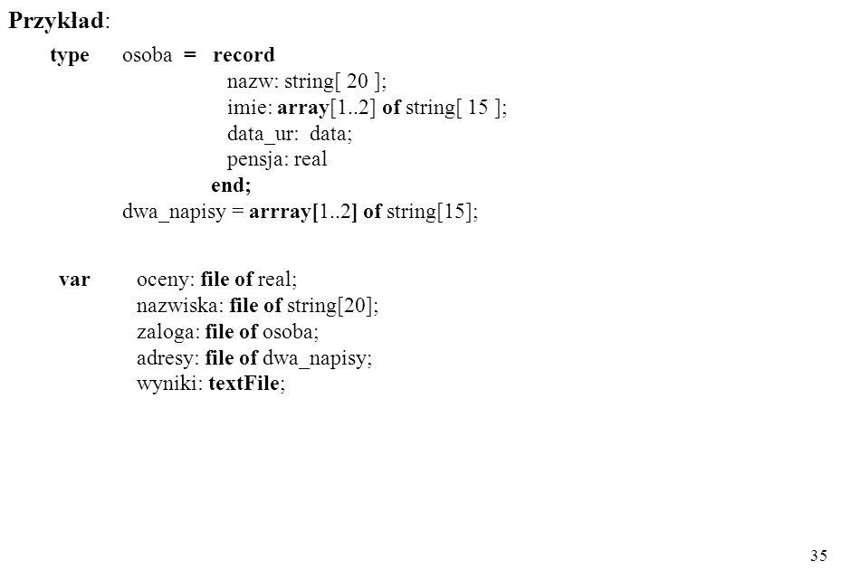 34 istotne cechy textFile (text)- plik tekstowy file of T b - plik elementowy ( binarny, zdefiniowany ) o składowych typu T b Opis typu plikowego dekl