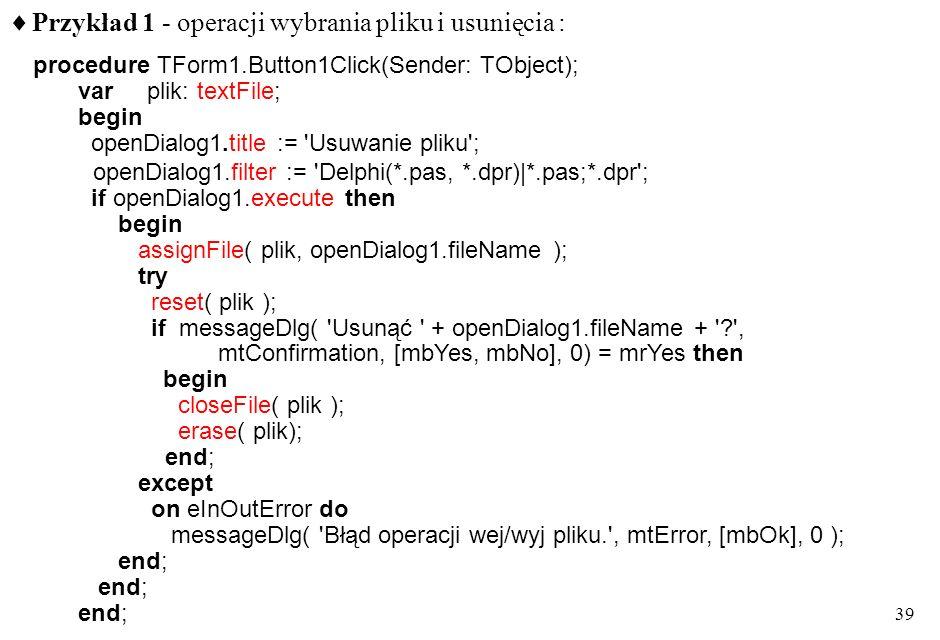 38 Okienka wyboru pliku do otwarcia lub zapisu openDialog, saveDialog karta Dialogs biblioteki komponentów VCL właściwości title: string- treść tytułu