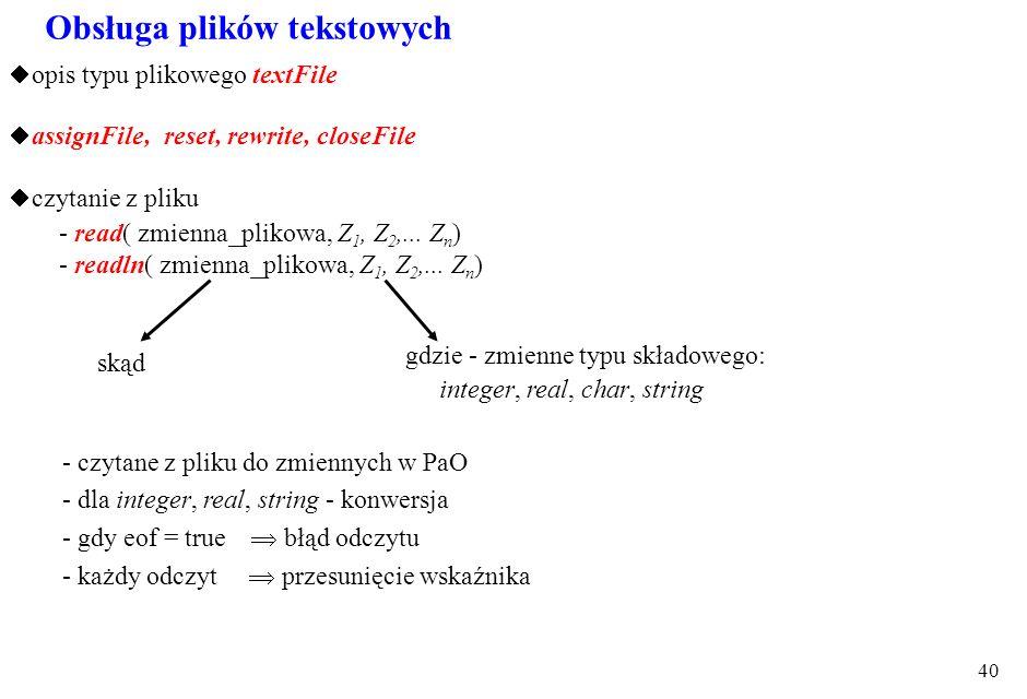 39 Przykład 1 - operacji wybrania pliku i usunięcia : procedure TForm1.Button1Click(Sender: TObject); var plik: textFile; begin openDialog1.title := '