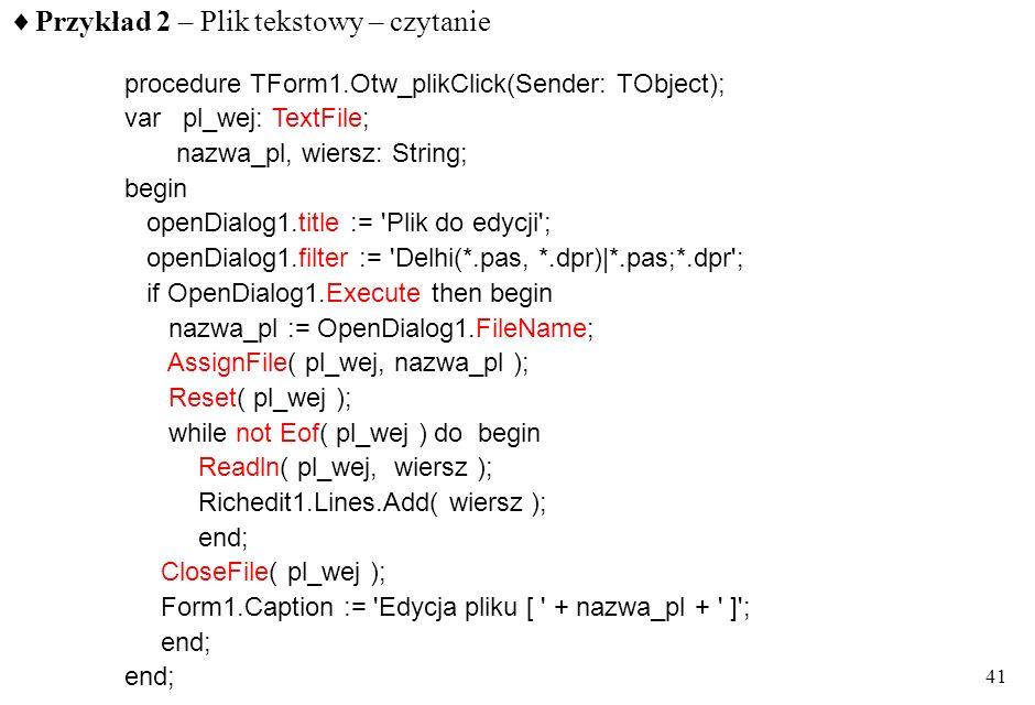 40 Obsługa plików tekstowych opis typu plikowego textFile czytanie z pliku - read( zmienna_plikowa, Z 1, Z 2,... Z n ) - readln( zmienna_plikowa, Z 1,