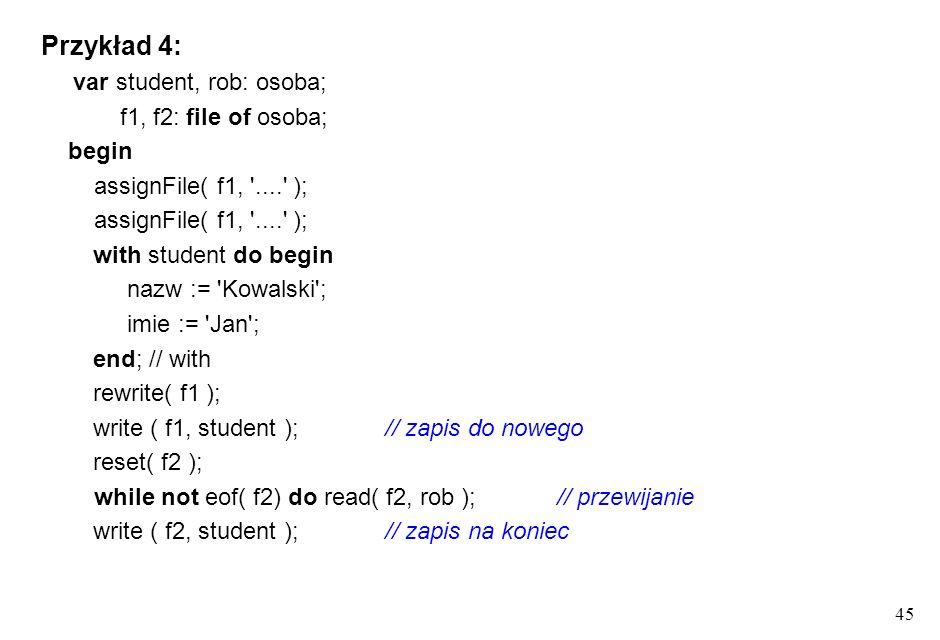 44 Obsługa plików binarnych opis typu plikowego file of T b - T b jest typem bazowym deklaracja, skojarzenie, otwarcie i zamknięcie - jak dla plików t