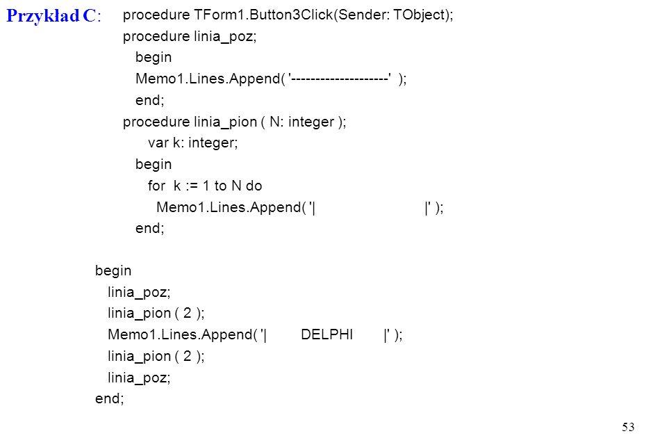 52 procedure TForm1.Button2Click(Sender: TObject); procedure linia_poz; begin Memo1.Lines.Append( '--------------------' ); end; procedure linia_pion;
