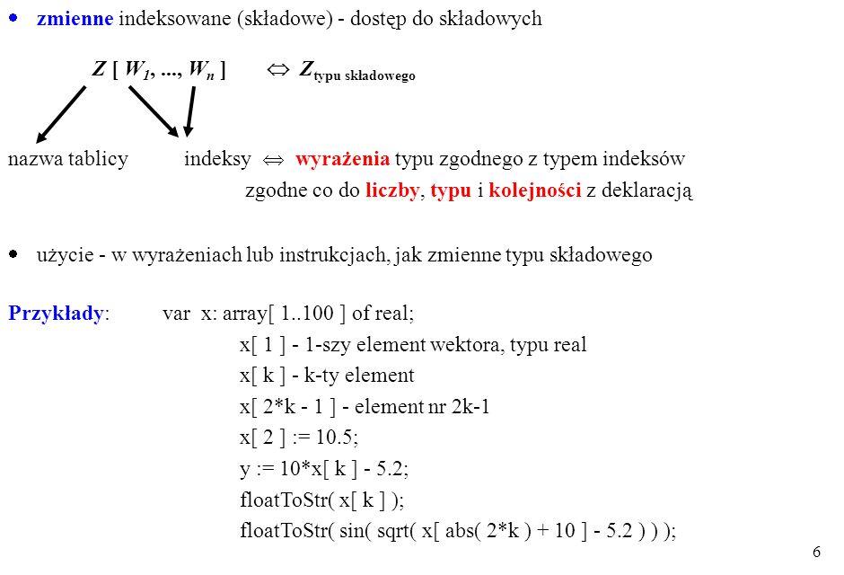 5 Zmienne tablicowe zmienne całościwe - tylko przypisanie - dla typów tożsamych całościoweindeksowane (składowe) brak:+ - * / porównania wej/wyj np: v