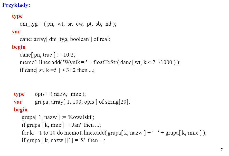 6 zmienne indeksowane (składowe) - dostęp do składowych Z [ W 1,..., W n ] Przykłady:var x: array[ 1..100 ] of real; x[ 1 ] - 1-szy element wektora, t