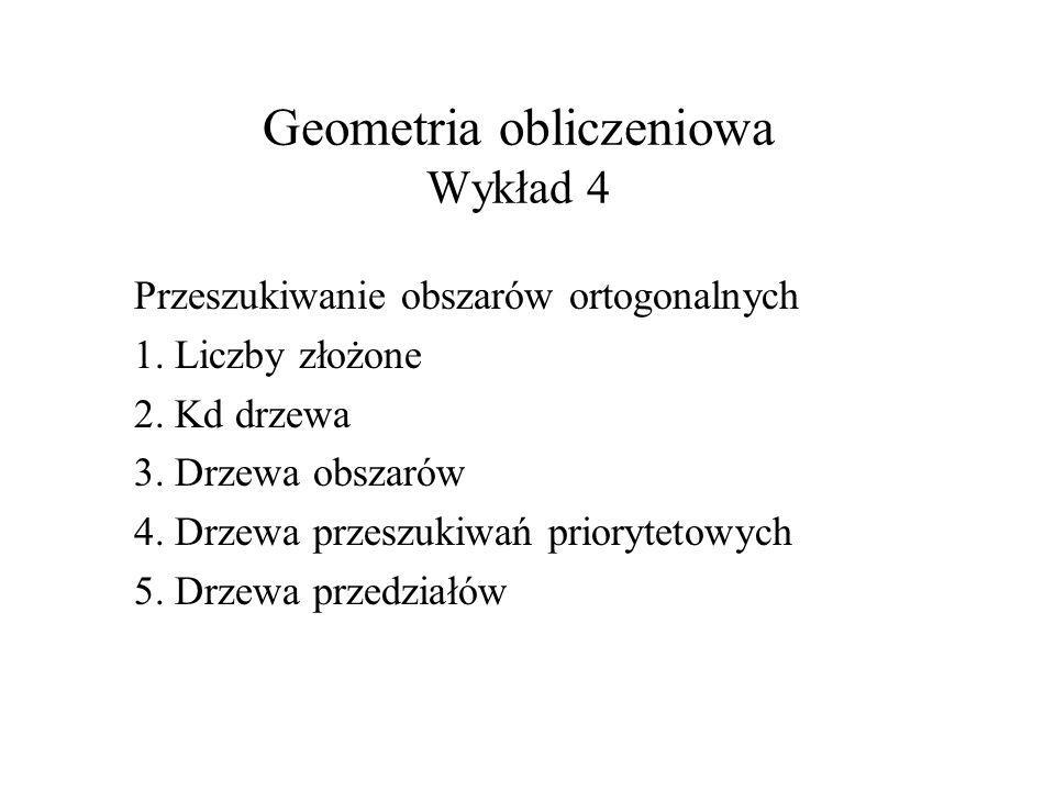 Geometria obliczeniowa Wykład 4 Przeszukiwanie obszarów ortogonalnych 1. Liczby złożone 2. Kd drzewa 3. Drzewa obszarów 4. Drzewa przeszukiwań prioryt