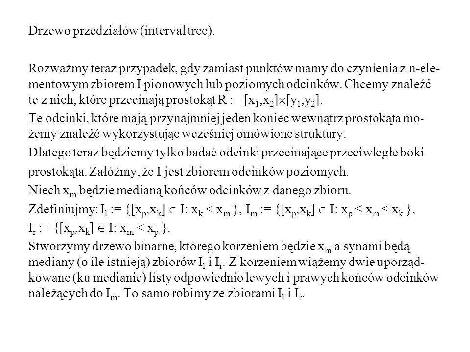 Drzewo przedziałów (interval tree). Rozważmy teraz przypadek, gdy zamiast punktów mamy do czynienia z n-ele- mentowym zbiorem I pionowych lub poziomyc