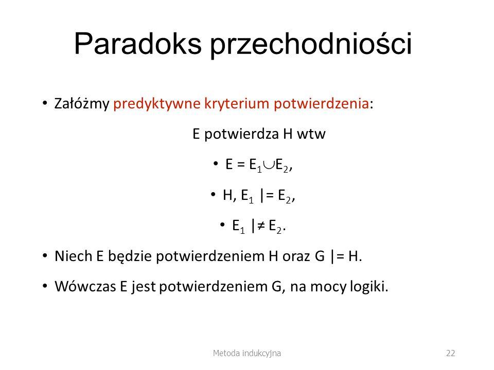 Paradoks przechodniości Załóżmy predyktywne kryterium potwierdzenia: E potwierdza H wtw E = E 1 E 2, H, E 1 |= E 2, E 1 | E 2. Niech E będzie potwierd