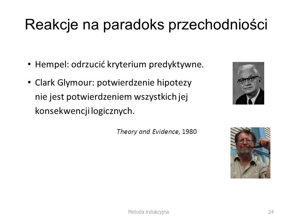 Reakcje na paradoks przechodniości Hempel: odrzucić kryterium predyktywne. Clark Glymour: potwierdzenie hipotezy nie jest potwierdzeniem wszystkich je
