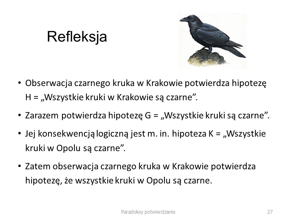 Paradoksy potwierdzania 27 Refleksja Obserwacja czarnego kruka w Krakowie potwierdza hipotezę H = Wszystkie kruki w Krakowie są czarne.