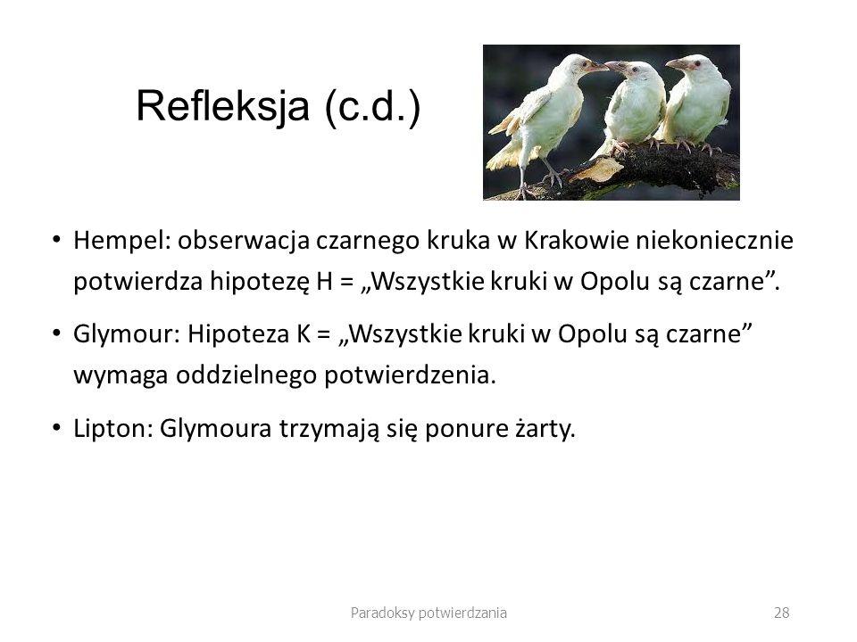 Paradoksy potwierdzania 28 Refleksja (c.d.) Hempel: obserwacja czarnego kruka w Krakowie niekoniecznie potwierdza hipotezę H = Wszystkie kruki w Opolu
