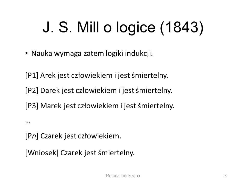 J. S. Mill o logice (1843) Nauka wymaga zatem logiki indukcji. [P1] Arek jest człowiekiem i jest śmiertelny. [P2] Darek jest człowiekiem i jest śmiert